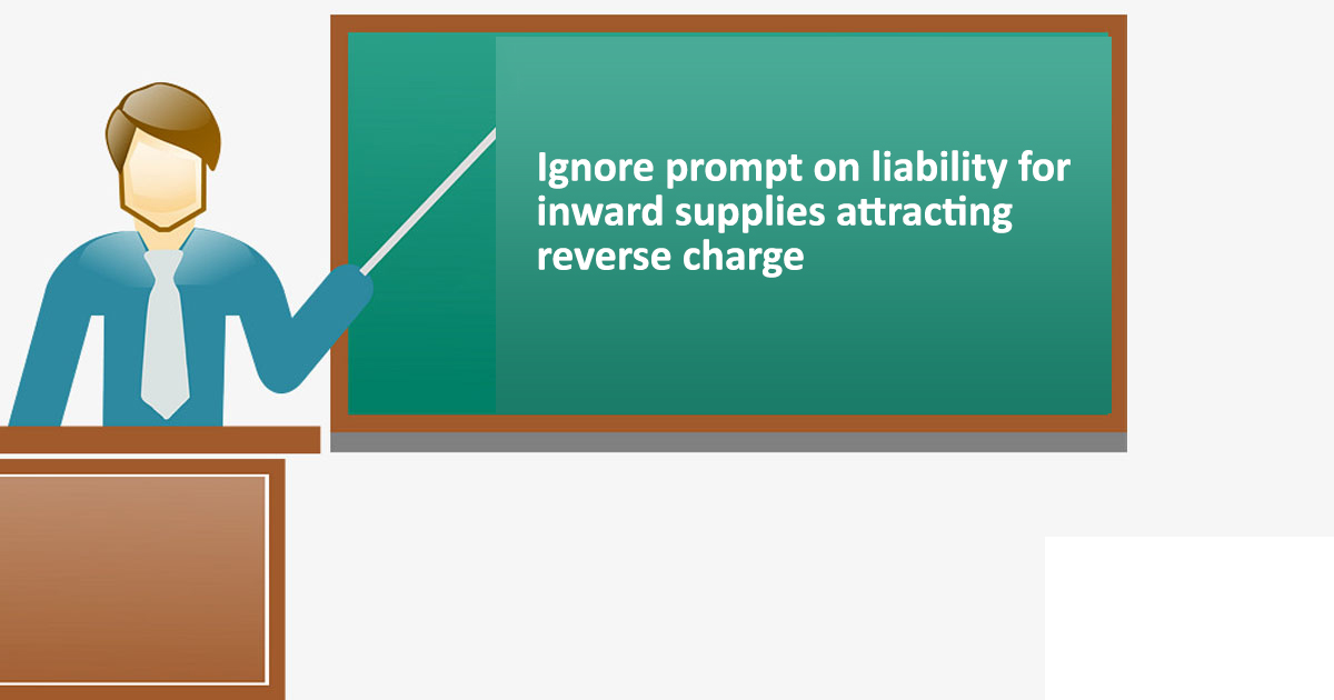 GSTN: Ignore prompt on liability for inward supplies attracting reverse charge in Table-3.1